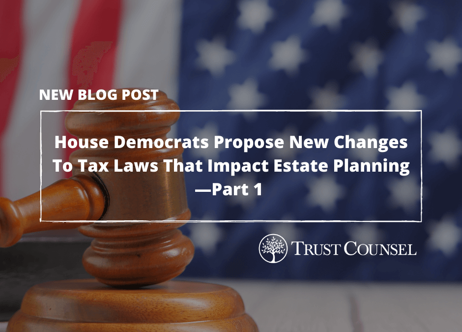 House Democrats Propose Sweeping New Changes To Tax Laws That Stand To Have Major Impact On Estate Planning—Part 1